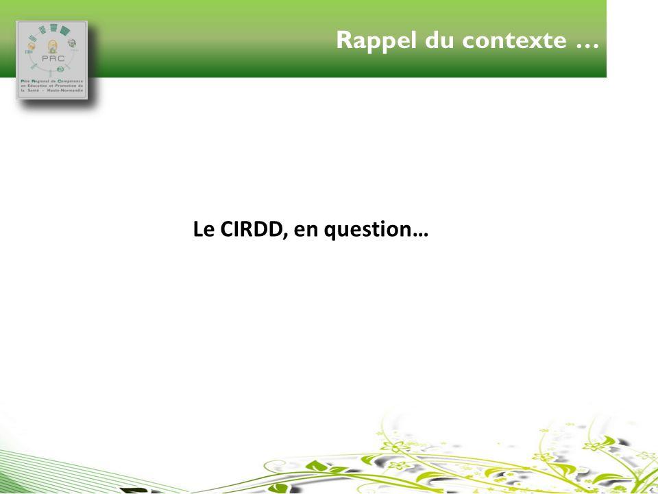 Le CIRDD, en question… Rappel du contexte …