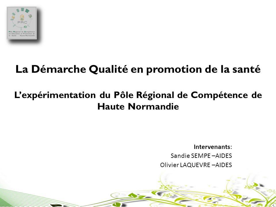La Démarche Qualité en promotion de la santé Lexpérimentation du Pôle Régional de Compétence de Haute Normandie Intervenants: Sandie SEMPE –AIDES Oliv