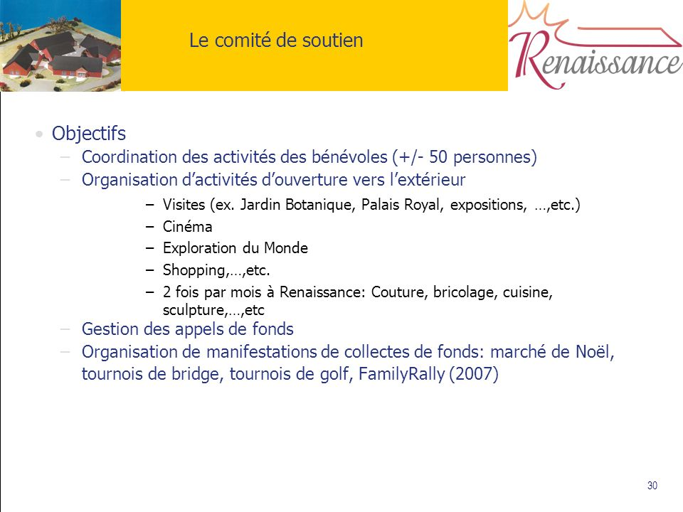 30 Le comité de soutien Objectifs –Coordination des activités des bénévoles (+/- 50 personnes) –Organisation dactivités douverture vers lextérieur –Vi