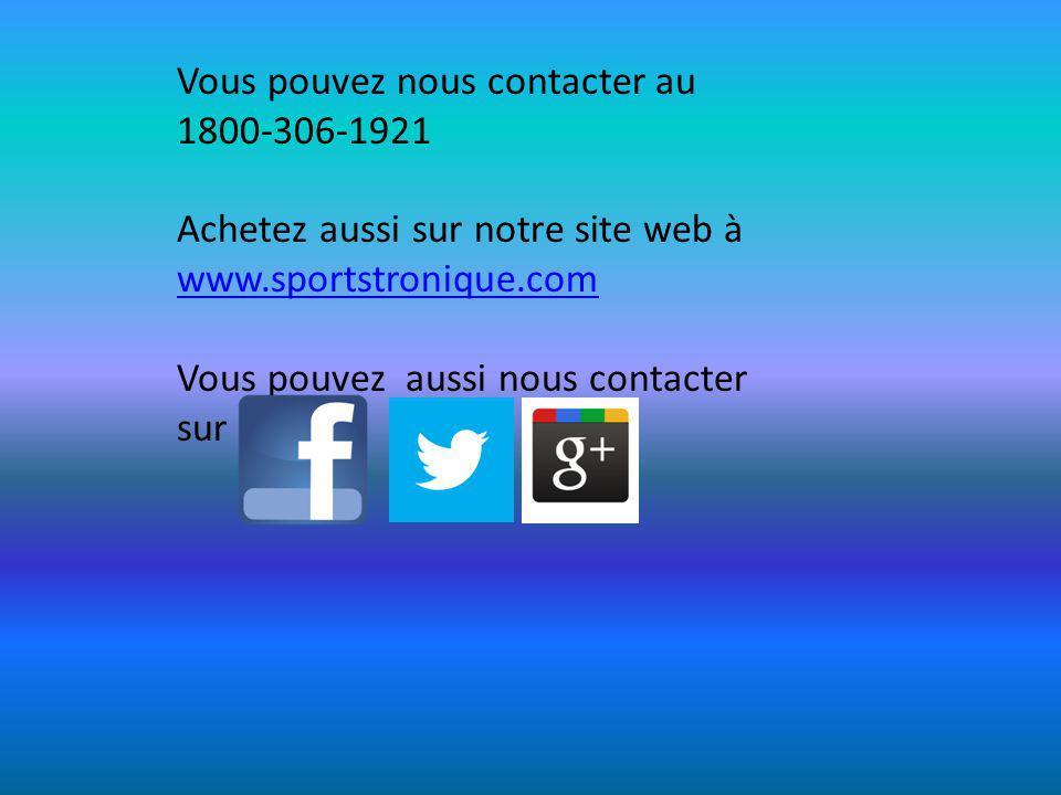Vous pouvez nous contacter au 1800-306-1921 Achetez aussi sur notre site web à www.sportstronique.com www.sportstronique.com Vous pouvez aussi nous contacter sur