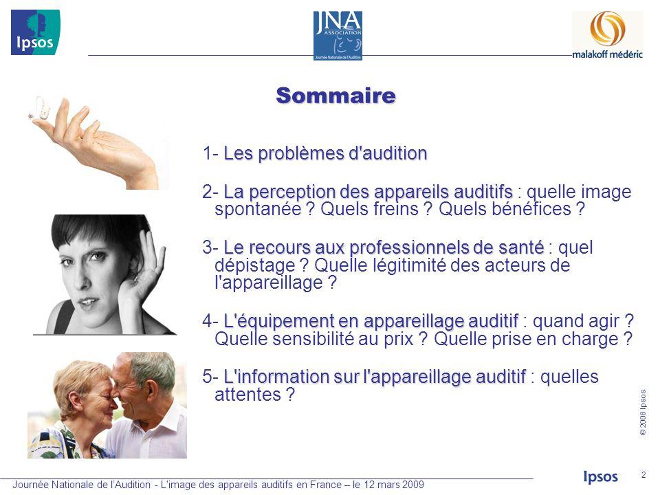 Journée Nationale de lAudition - L'image des appareils auditifs en France – le 12 mars 2009 © 2008 Ipsos 2 Sommaire Les problèmes d'audition 1- Les pr