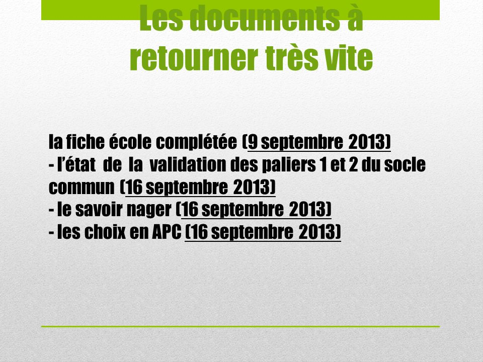 Les documents à retourner très vite la fiche école complétée (9 septembre 2013) - létat de la validation des paliers 1 et 2 du socle commun (16 septembre 2013) - le savoir nager (16 septembre 2013) - les choix en APC (16 septembre 2013)