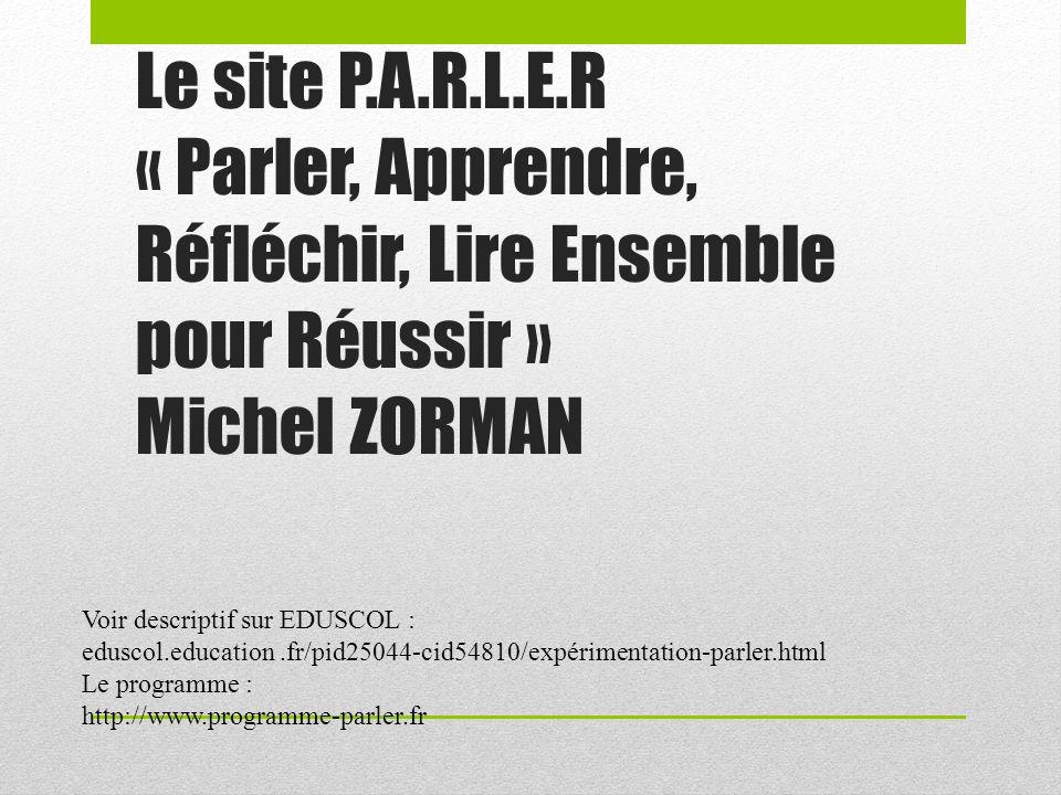 Le site P.A.R.L.E.R « Parler, Apprendre, Réfléchir, Lire Ensemble pour Réussir » Michel ZORMAN Voir descriptif sur EDUSCOL : eduscol.education.fr/pid25044-cid54810/expérimentation-parler.html Le programme : http://www.programme-parler.fr