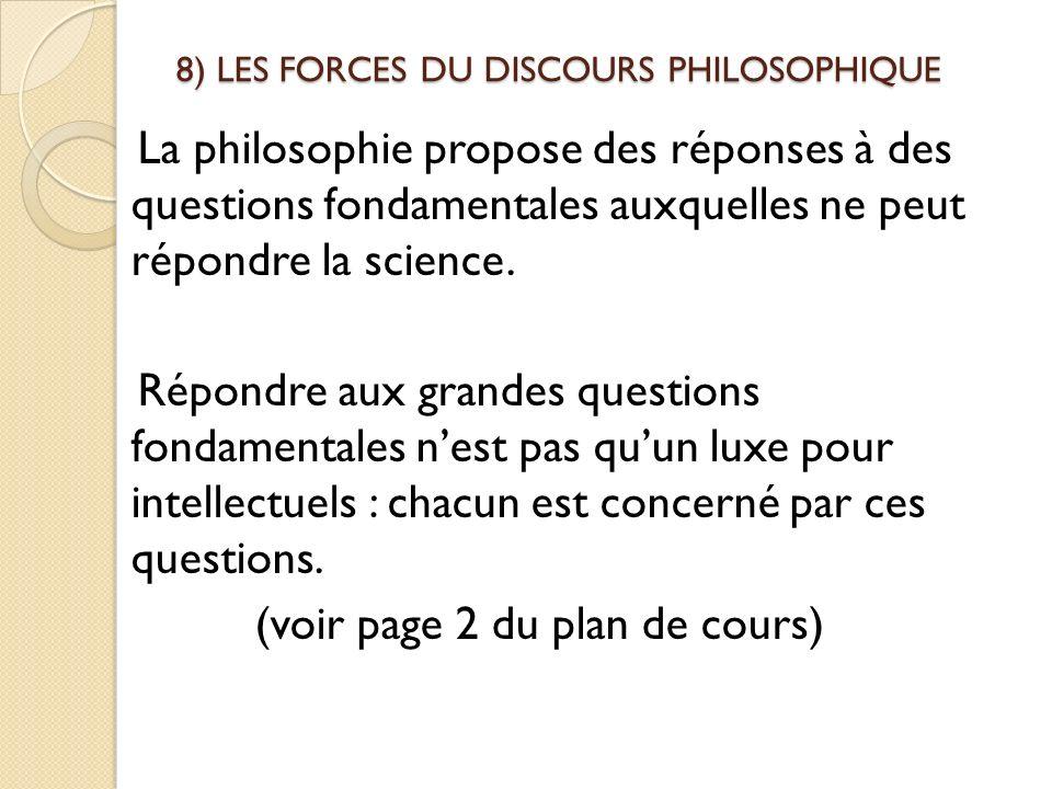 8) LES FORCES DU DISCOURS PHILOSOPHIQUE La philosophie propose des réponses à des questions fondamentales auxquelles ne peut répondre la science. Répo