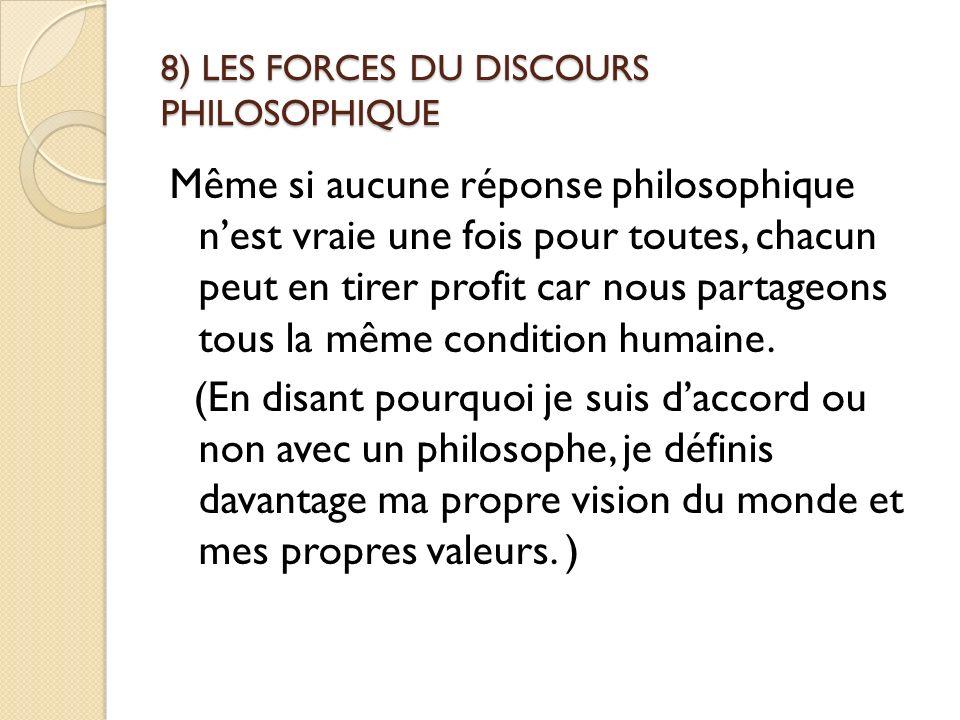 8) LES FORCES DU DISCOURS PHILOSOPHIQUE Même si aucune réponse philosophique nest vraie une fois pour toutes, chacun peut en tirer profit car nous par