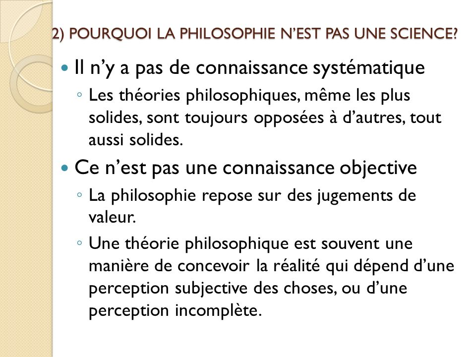 2) POURQUOI LA PHILOSOPHIE NEST PAS UNE SCIENCE? Il ny a pas de connaissance systématique Les théories philosophiques, même les plus solides, sont tou
