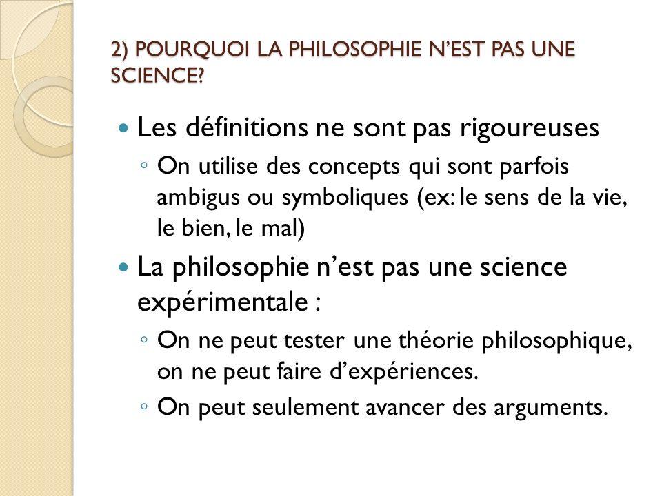 2) POURQUOI LA PHILOSOPHIE NEST PAS UNE SCIENCE? Les définitions ne sont pas rigoureuses On utilise des concepts qui sont parfois ambigus ou symboliqu