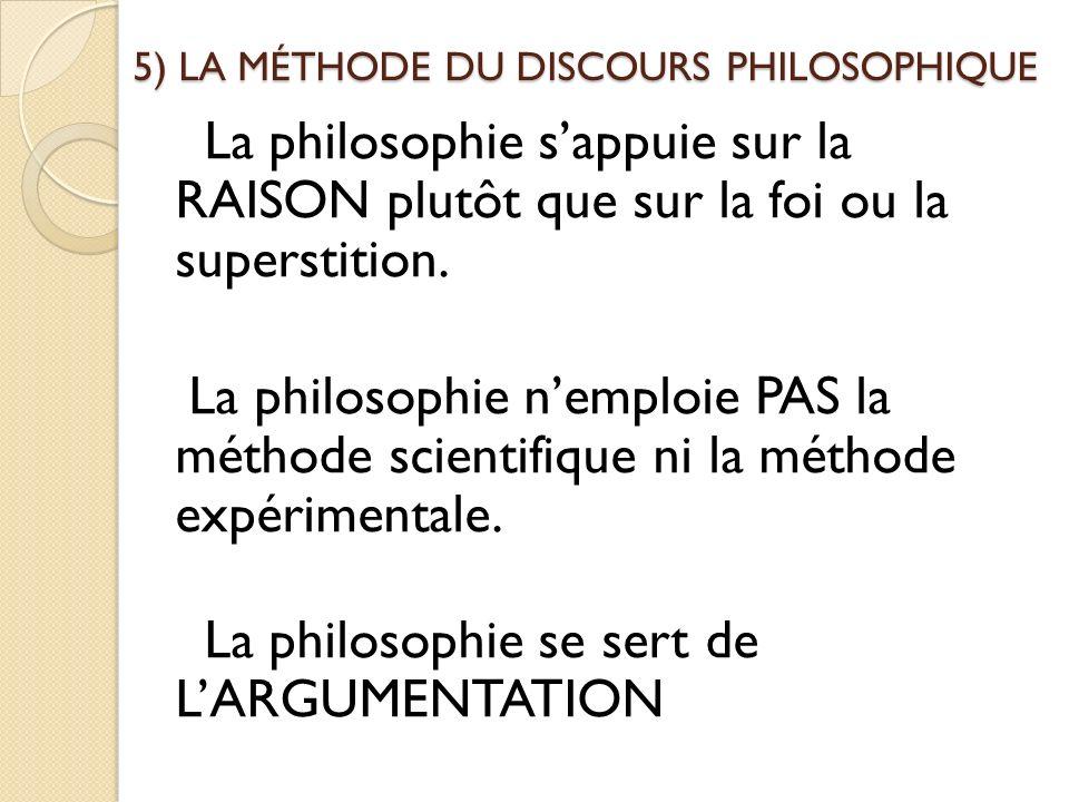 5) LA MÉTHODE DU DISCOURS PHILOSOPHIQUE La philosophie sappuie sur la RAISON plutôt que sur la foi ou la superstition. La philosophie nemploie PAS la
