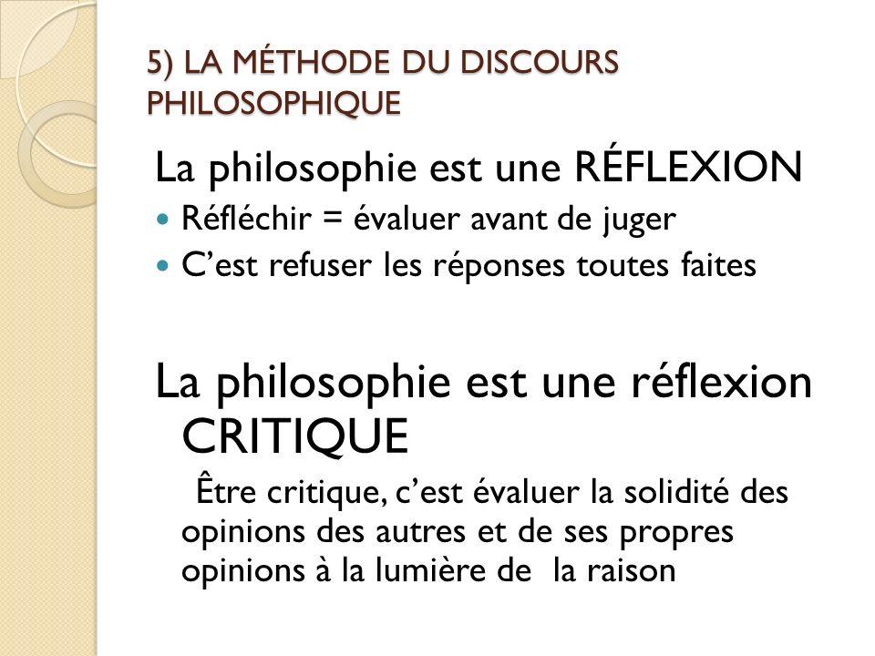 5) LA MÉTHODE DU DISCOURS PHILOSOPHIQUE La philosophie est une RÉFLEXION Réfléchir = évaluer avant de juger Cest refuser les réponses toutes faites La