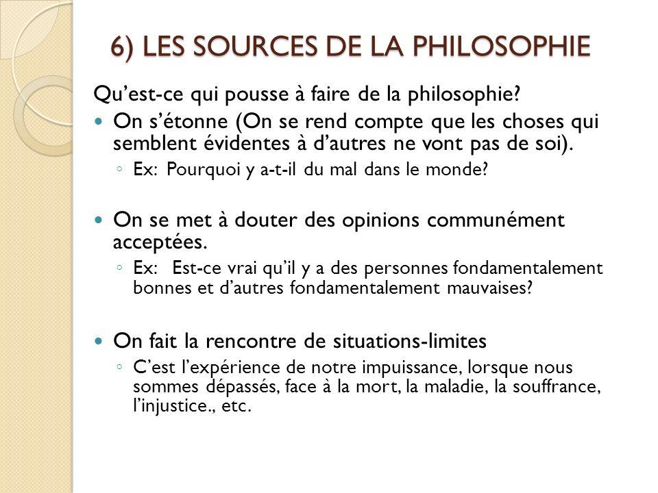 6) LES SOURCES DE LA PHILOSOPHIE Quest-ce qui pousse à faire de la philosophie? On sétonne (On se rend compte que les choses qui semblent évidentes à
