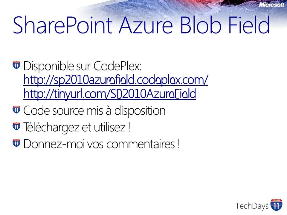 SharePoint Azure Blob Field Disponible sur CodePlex: http://sp2010azurefield.codeplex.com/ http://tinyurl.com/SP2010AzureField http://sp2010azurefield.codeplex.com/ http://tinyurl.com/SP2010AzureField Code source mis à disposition Téléchargez et utilisez .