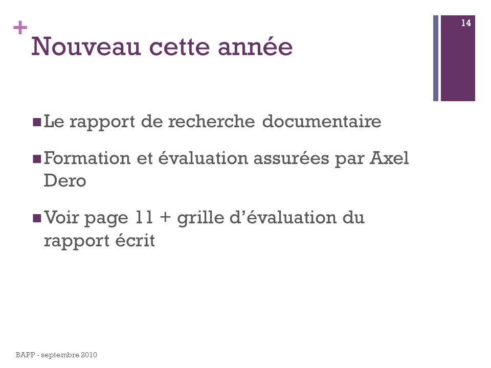 + Nouveau cette année Le rapport de recherche documentaire Formation et évaluation assurées par Axel Dero Voir page 11 + grille dévaluation du rapport écrit BAPP - septembre 2010 14