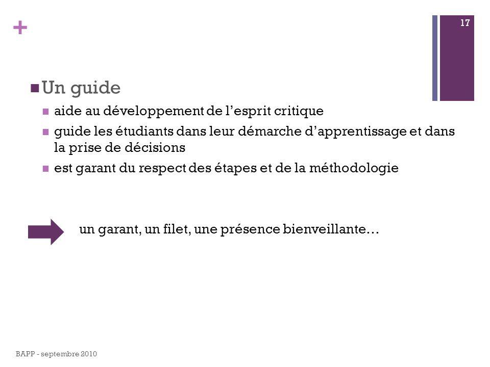 + Un guide aide au développement de lesprit critique guide les étudiants dans leur démarche dapprentissage et dans la prise de décisions est garant du respect des étapes et de la méthodologie un garant, un filet, une présence bienveillante… BAPP - septembre 2010 17