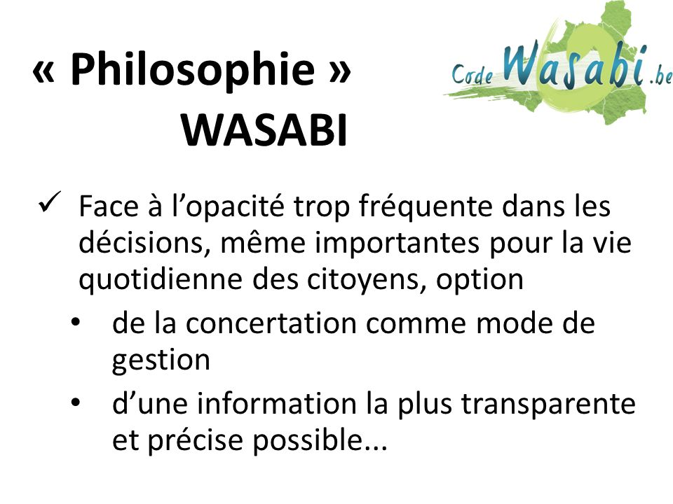 « Philosophie » WASABI Face à lopacité trop fréquente dans les décisions, même importantes pour la vie quotidienne des citoyens, option de la concertation comme mode de gestion dune information la plus transparente et précise possible...