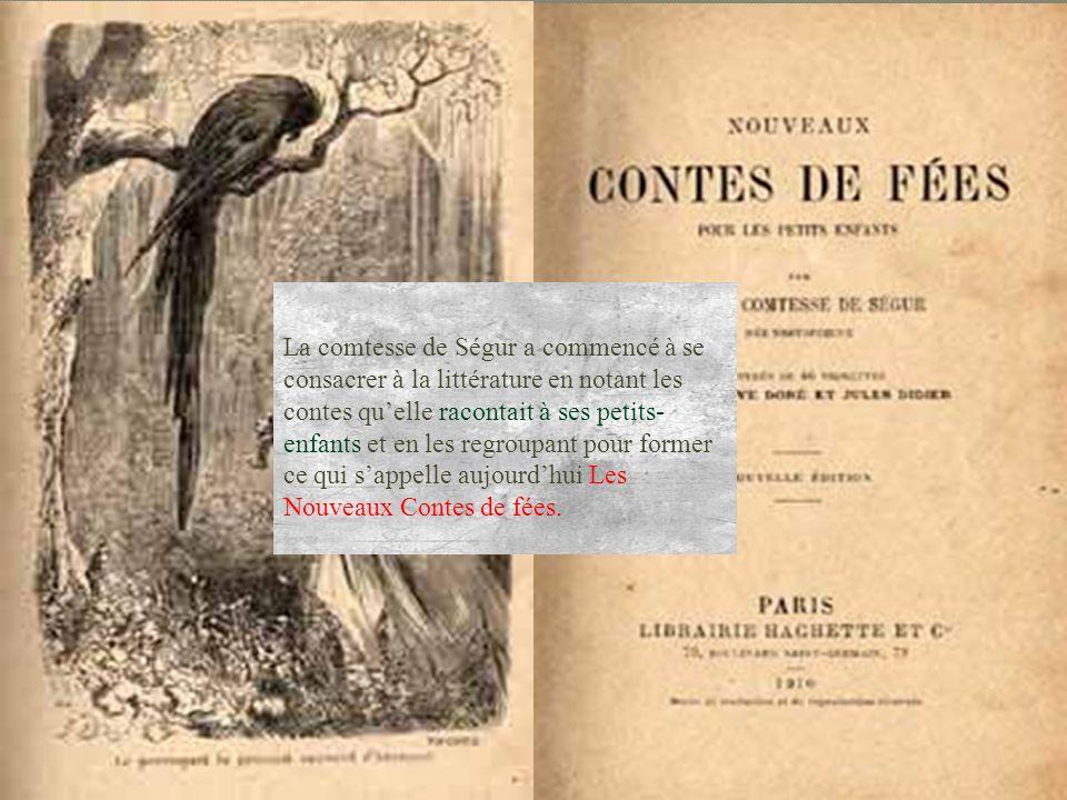 La comtesse de Ségur a commencé à se consacrer à la littérature en notant les contes quelle racontait à ses petits- enfants et en les regroupant pour former ce qui sappelle aujourdhui Les Nouveaux Contes de fées.