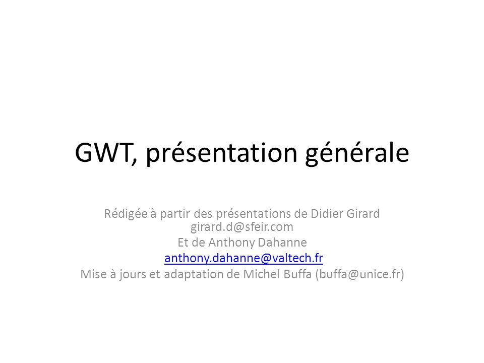 GWT, présentation générale Rédigée à partir des présentations de Didier Girard girard.d@sfeir.com Et de Anthony Dahanne anthony.dahanne@valtech.fr Mise à jours et adaptation de Michel Buffa (buffa@unice.fr)