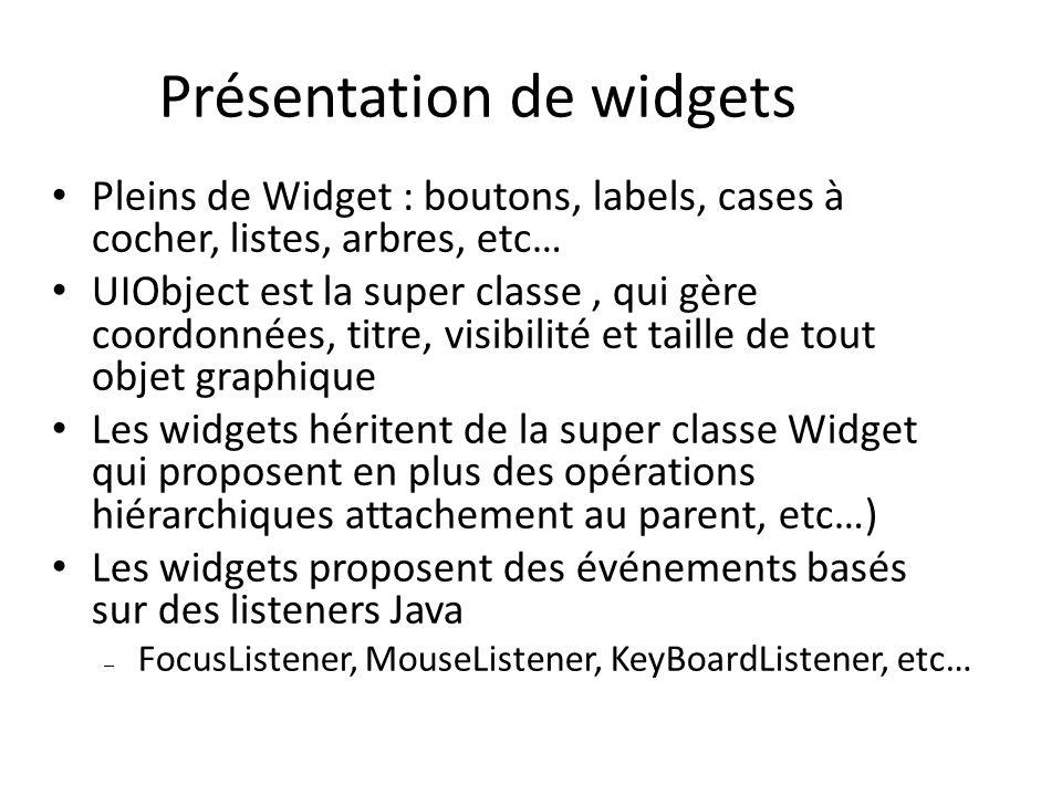 Présentation de widgets Pleins de Widget : boutons, labels, cases à cocher, listes, arbres, etc… UIObject est la super classe, qui gère coordonnées, titre, visibilité et taille de tout objet graphique Les widgets héritent de la super classe Widget qui proposent en plus des opérations hiérarchiques attachement au parent, etc…) Les widgets proposent des événements basés sur des listeners Java – FocusListener, MouseListener, KeyBoardListener, etc…