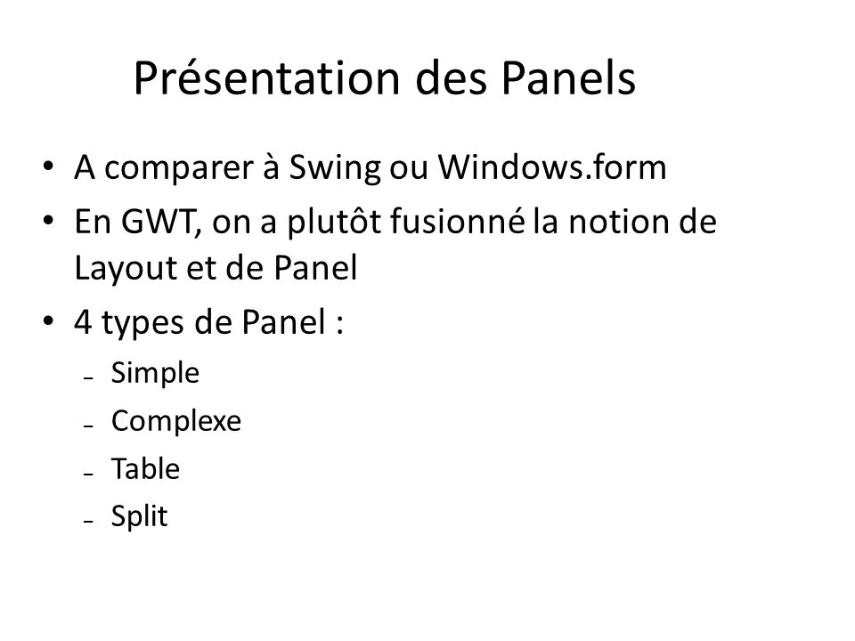 Présentation des Panels A comparer à Swing ou Windows.form En GWT, on a plutôt fusionné la notion de Layout et de Panel 4 types de Panel : – Simple –