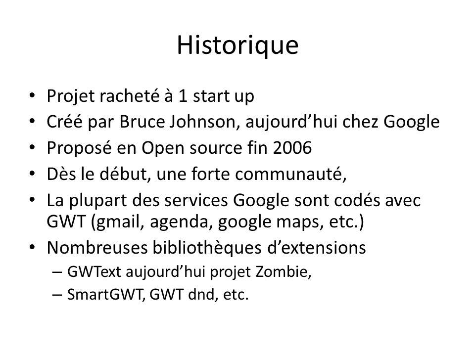 Historique Projet racheté à 1 start up Créé par Bruce Johnson, aujourdhui chez Google Proposé en Open source fin 2006 Dès le début, une forte communauté, La plupart des services Google sont codés avec GWT (gmail, agenda, google maps, etc.) Nombreuses bibliothèques dextensions – GWText aujourdhui projet Zombie, – SmartGWT, GWT dnd, etc.