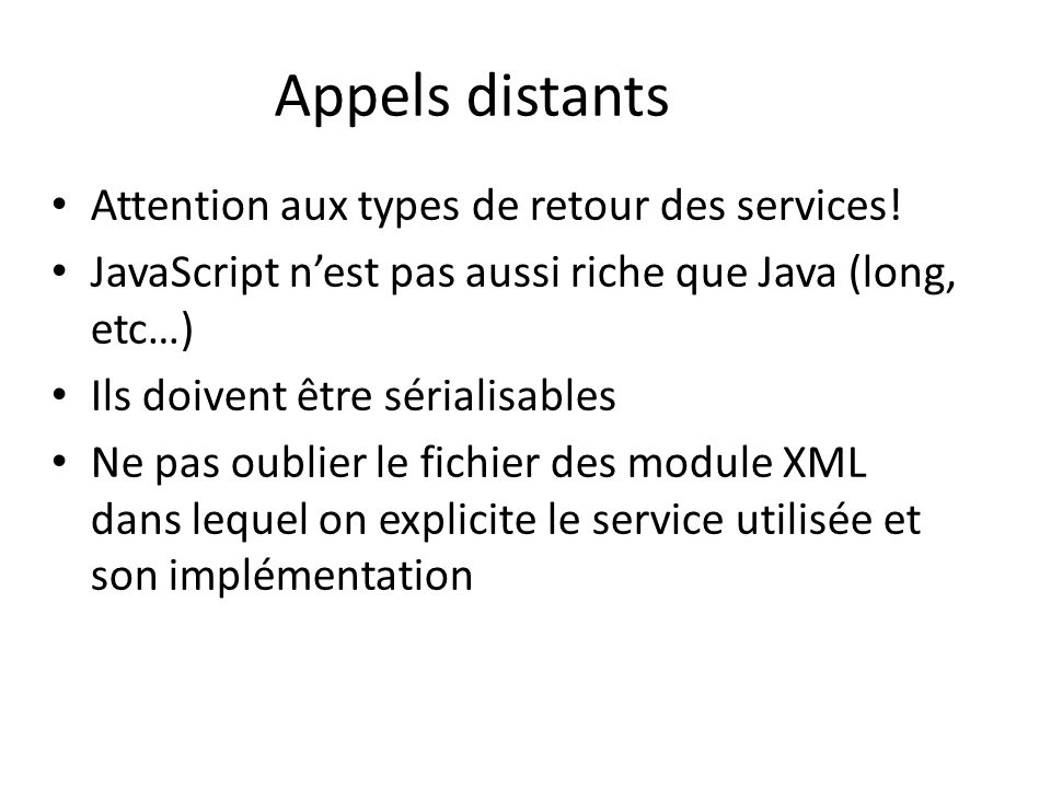 Appels distants Attention aux types de retour des services! JavaScript nest pas aussi riche que Java (long, etc…) Ils doivent être sérialisables Ne pa