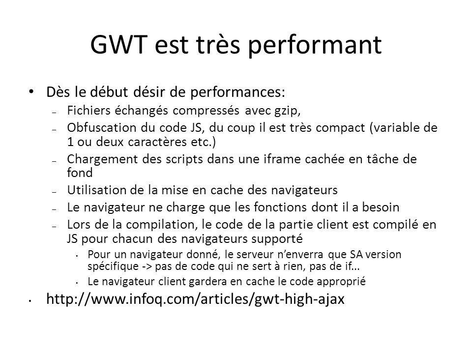 GWT est très performant Dès le début désir de performances: – Fichiers échangés compressés avec gzip, – Obfuscation du code JS, du coup il est très compact (variable de 1 ou deux caractères etc.) – Chargement des scripts dans une iframe cachée en tâche de fond – Utilisation de la mise en cache des navigateurs – Le navigateur ne charge que les fonctions dont il a besoin – Lors de la compilation, le code de la partie client est compilé en JS pour chacun des navigateurs supporté Pour un navigateur donné, le serveur nenverra que SA version spécifique -> pas de code qui ne sert à rien, pas de if...