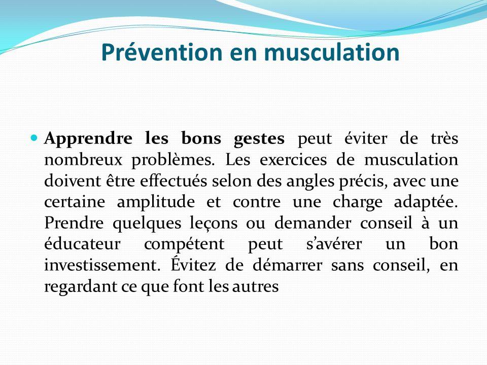 Prévention en musculation Apprendre les bons gestes peut éviter de très nombreux problèmes. Les exercices de musculation doivent être effectués selon