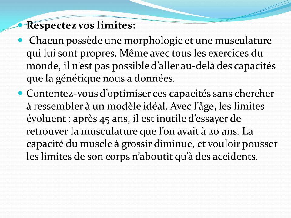 Respectez vos limites: Chacun possède une morphologie et une musculature qui lui sont propres. Même avec tous les exercices du monde, il nest pas poss
