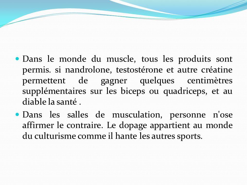 Dans le monde du muscle, tous les produits sont permis. si nandrolone, testostérone et autre créatine permettent de gagner quelques centimètres supplé