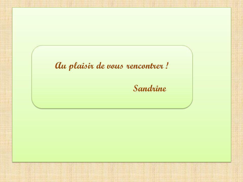 Au plaisir de vous rencontrer ! Sandrine Au plaisir de vous rencontrer ! Sandrine