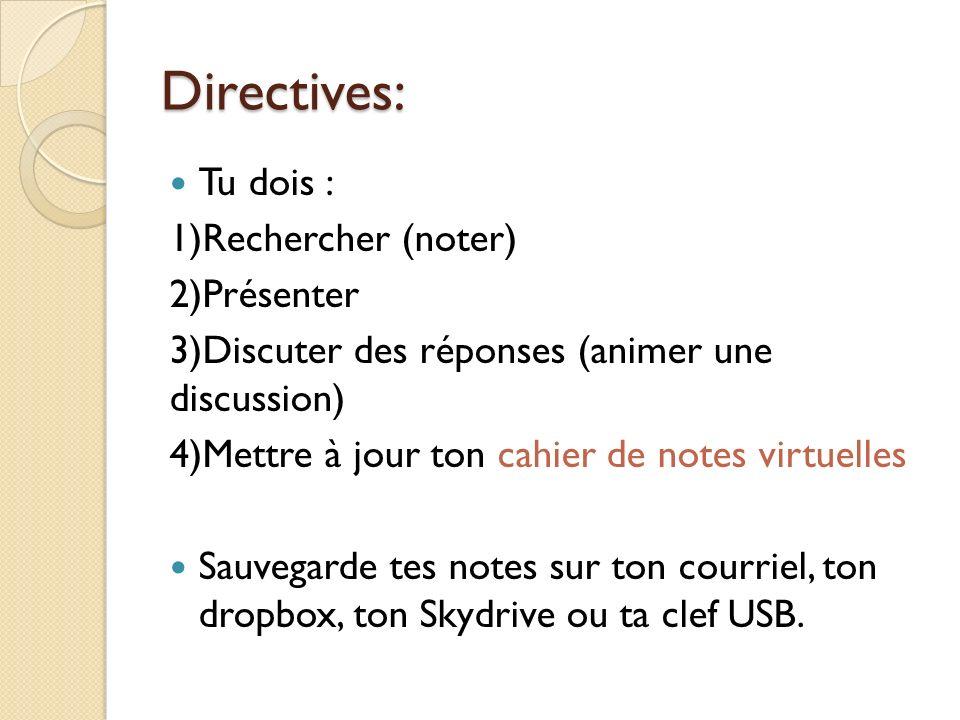 Directives: Tu dois : 1)Rechercher (noter) 2)Présenter 3)Discuter des réponses (animer une discussion) 4)Mettre à jour ton cahier de notes virtuelles Sauvegarde tes notes sur ton courriel, ton dropbox, ton Skydrive ou ta clef USB.