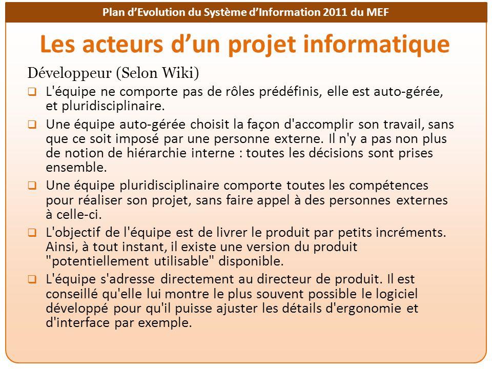 Plan dEvolution du Système dInformation 2011 du MEF Les acteurs dun projet informatique Développeur (Selon Wiki) L équipe ne comporte pas de rôles prédéfinis, elle est auto-gérée, et pluridisciplinaire.