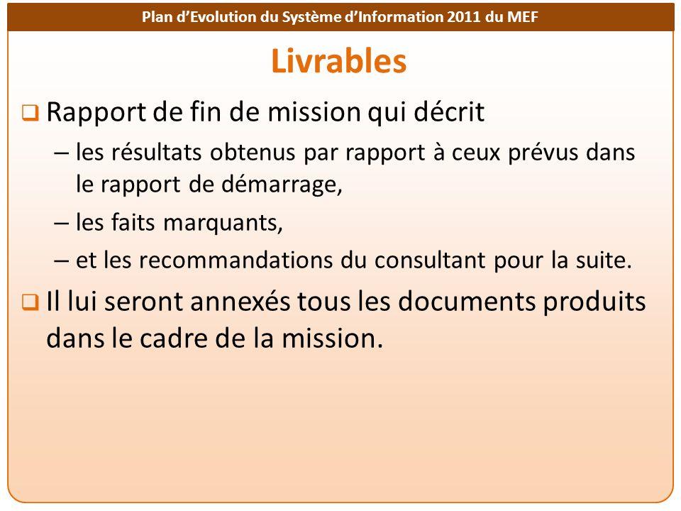 Plan dEvolution du Système dInformation 2011 du MEF Livrables Rapport de fin de mission qui décrit – les résultats obtenus par rapport à ceux prévus dans le rapport de démarrage, – les faits marquants, – et les recommandations du consultant pour la suite.