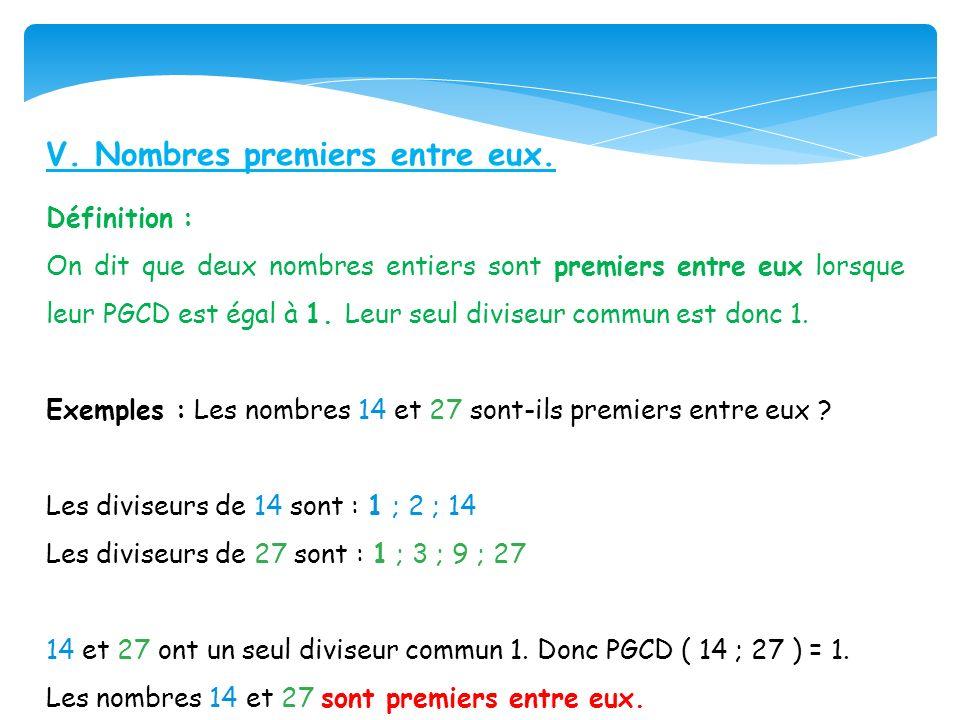 V. Nombres premiers entre eux. Définition : On dit que deux nombres entiers sont premiers entre eux lorsque leur PGCD est égal à 1. Leur seul diviseur