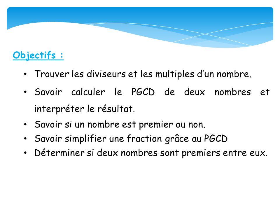 Objectifs : Savoir calculer le PGCD de deux nombres et interpréter le résultat. Savoir si un nombre est premier ou non. Savoir simplifier une fraction