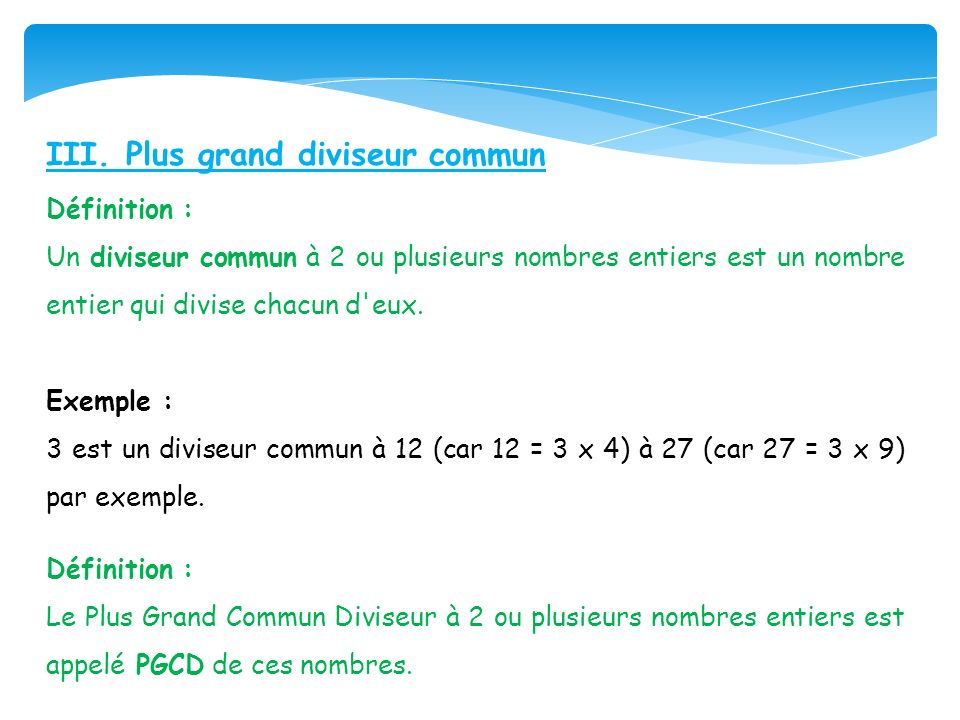 III. Plus grand diviseur commun Définition : Un diviseur commun à 2 ou plusieurs nombres entiers est un nombre entier qui divise chacun d'eux. Exemple