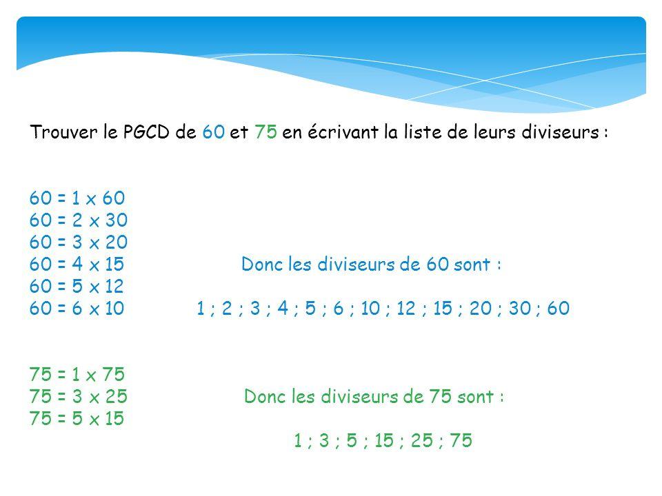 Trouver le PGCD de 60 et 75 en écrivant la liste de leurs diviseurs : 60 = 1 x 60 60 = 2 x 30 60 = 3 x 20 60 = 4 x 15 Donc les diviseurs de 60 sont :