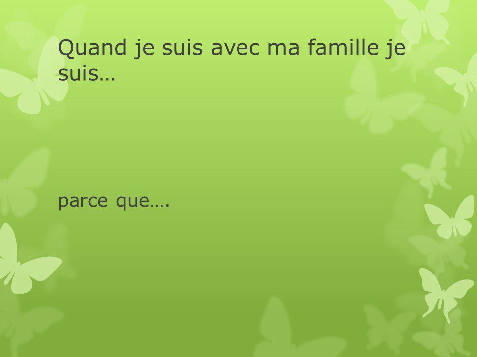 Quand je suis avec ma famille je suis… parce que….