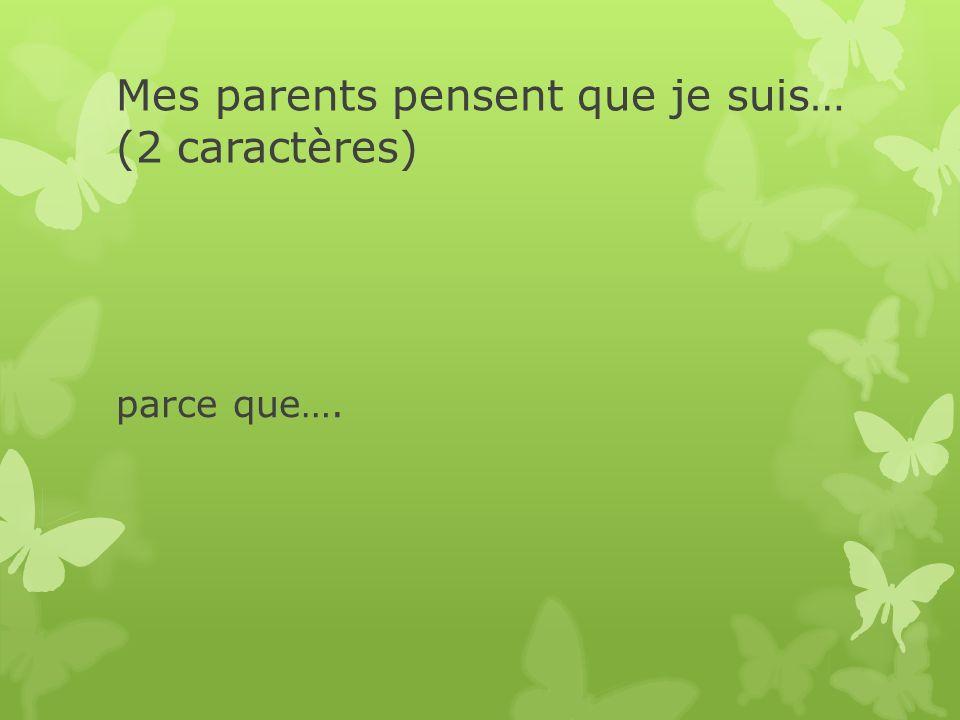 Mes parents pensent que je suis… (2 caractères) parce que….