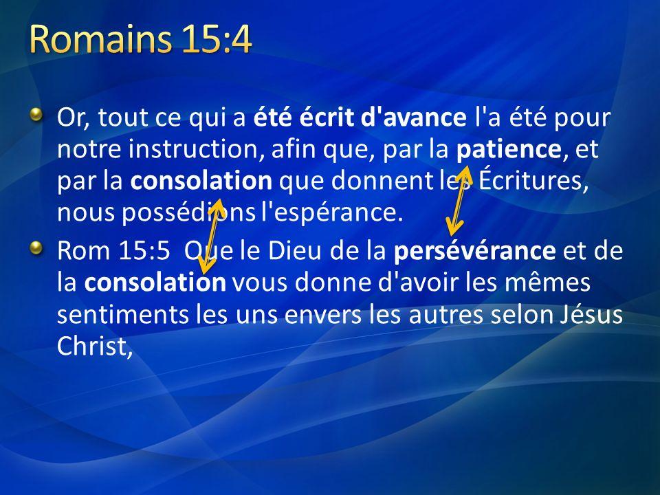 Or, tout ce qui a été écrit d'avance l'a été pour notre instruction, afin que, par la patience, et par la consolation que donnent les Écritures, nous