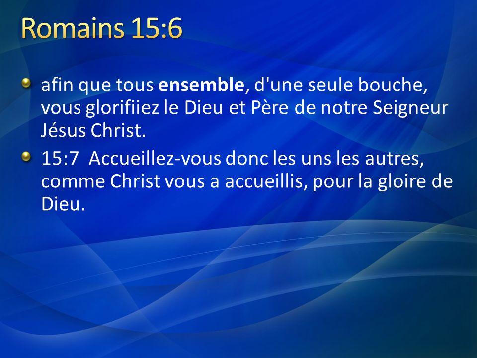 afin que tous ensemble, d'une seule bouche, vous glorifiiez le Dieu et Père de notre Seigneur Jésus Christ. 15:7 Accueillez-vous donc les uns les autr