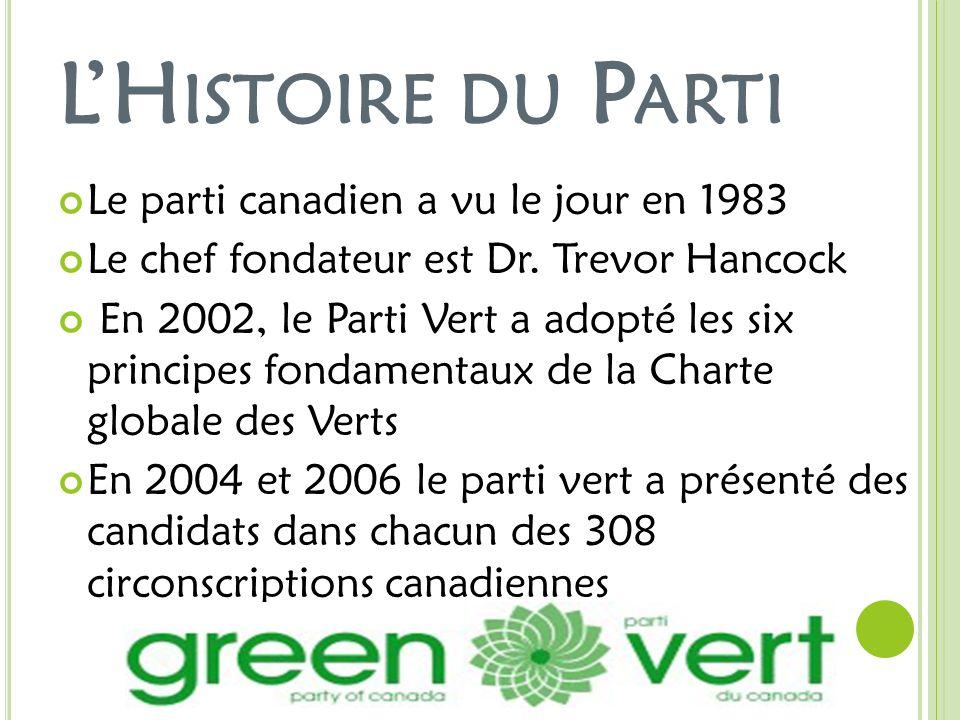 LH ISTOIRE DU P ARTI Le parti canadien a vu le jour en 1983 Le chef fondateur est Dr. Trevor Hancock En 2002, le Parti Vert a adopté les six principes