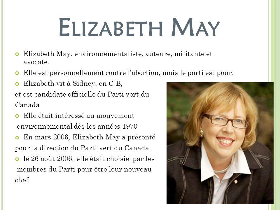 E LIZABETH M AY Elizabeth May: environnementaliste, auteure, militante et avocate. Elle est personnellement contre labortion, mais le parti est pour.