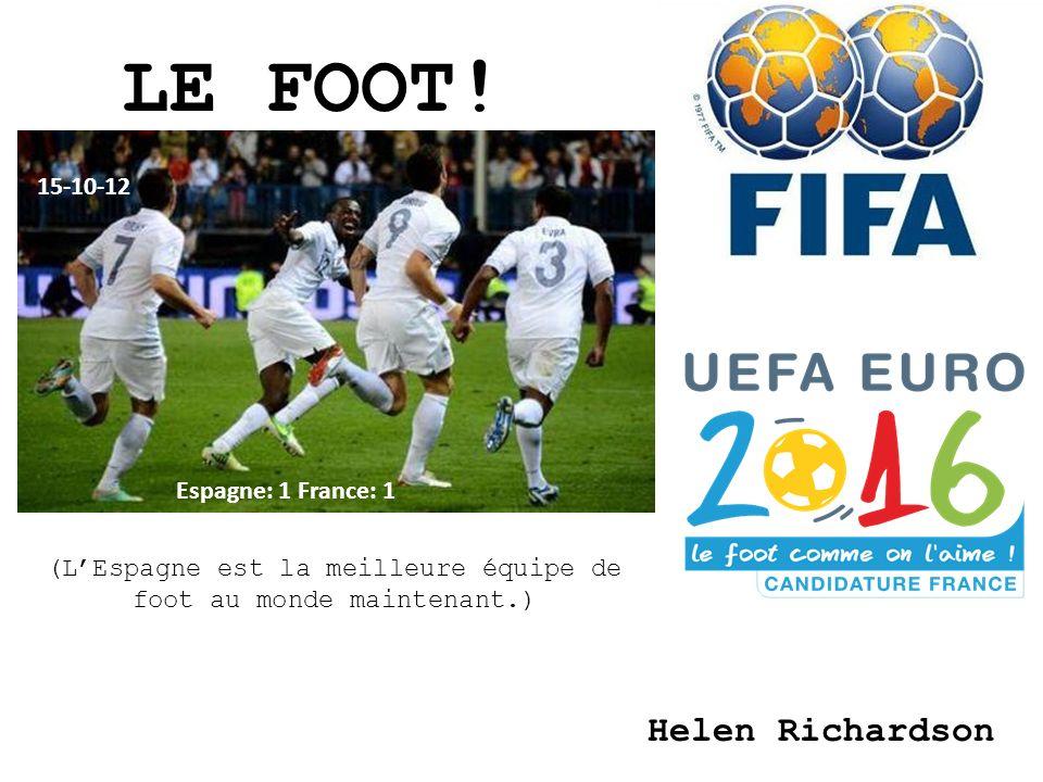 LE FOOT! Helen Richardson Espagne: 1 France: 1 15-10-12 (LEspagne est la meilleure équipe de foot au monde maintenant.)