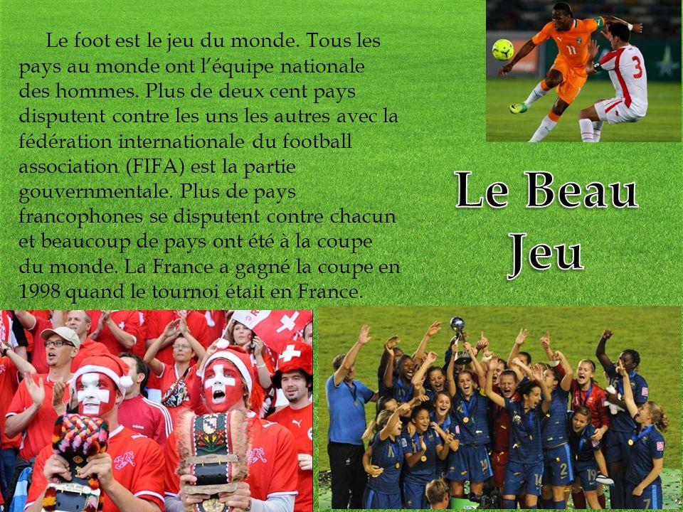 Le foot est le jeu du monde. Tous les pays au monde ont léquipe nationale des hommes. Plus de deux cent pays disputent contre les uns les autres avec