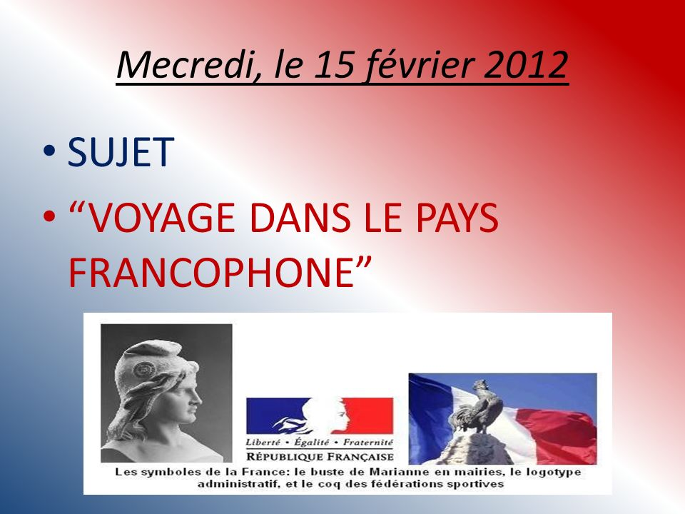 Mecredi, le 15 février 2012 SUJET VOYAGE DANS LE PAYS FRANCOPHONE