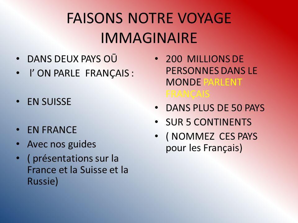 FAISONS NOTRE VOYAGE IMMAGINAIRE DANS DEUX PAYS OŪ l ON PARLE FRANÇAIS : EN SUISSE EN FRANCE Avec nos guides ( présentations sur la France et la Suisse et la Russie) 200 MILLIONS DE PERSONNES DANS LE MONDE PARLENT FRANÇAIS DANS PLUS DE 50 PAYS SUR 5 CONTINENTS ( NOMMEZ CES PAYS pour les Français)