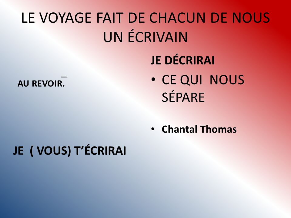 LE VOYAGE FAIT DE CHACUN DE NOUS UN ÉCRIVAIN AU REVOIR.
