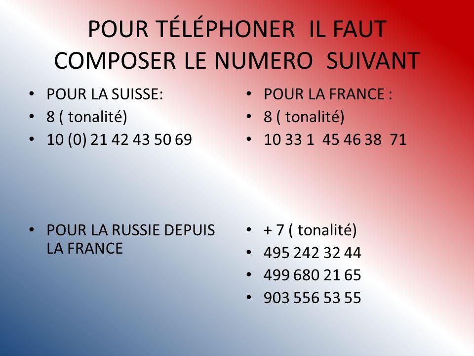 POUR TÉLÉPHONER IL FAUT COMPOSER LE NUMERO SUIVANT POUR LA SUISSE: 8 ( tonalité) 10 (0) 21 42 43 50 69 POUR LA RUSSIE DEPUIS LA FRANCE POUR LA FRANCE : 8 ( tonalité) 10 33 1 45 46 38 71 + 7 ( tonalité) 495 242 32 44 499 680 21 65 903 556 53 55