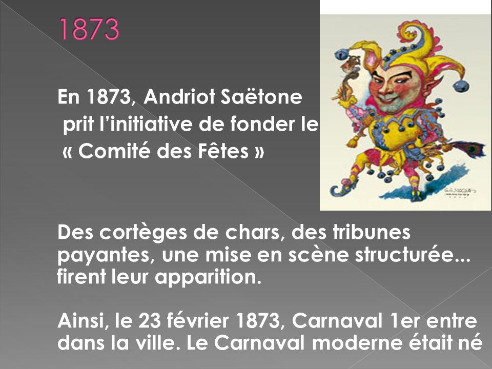 En 1873, Andriot Saëtone prit linitiative de fonder le « Comité des Fêtes » Des cortèges de chars, des tribunes payantes, une mise en scène structurée