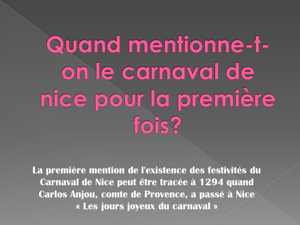 La première mention de l'existence des festivités du Carnaval de Nice peut être tracée à 1294 quand Carlos Anjou, comte de Provence, a passé à Nice «